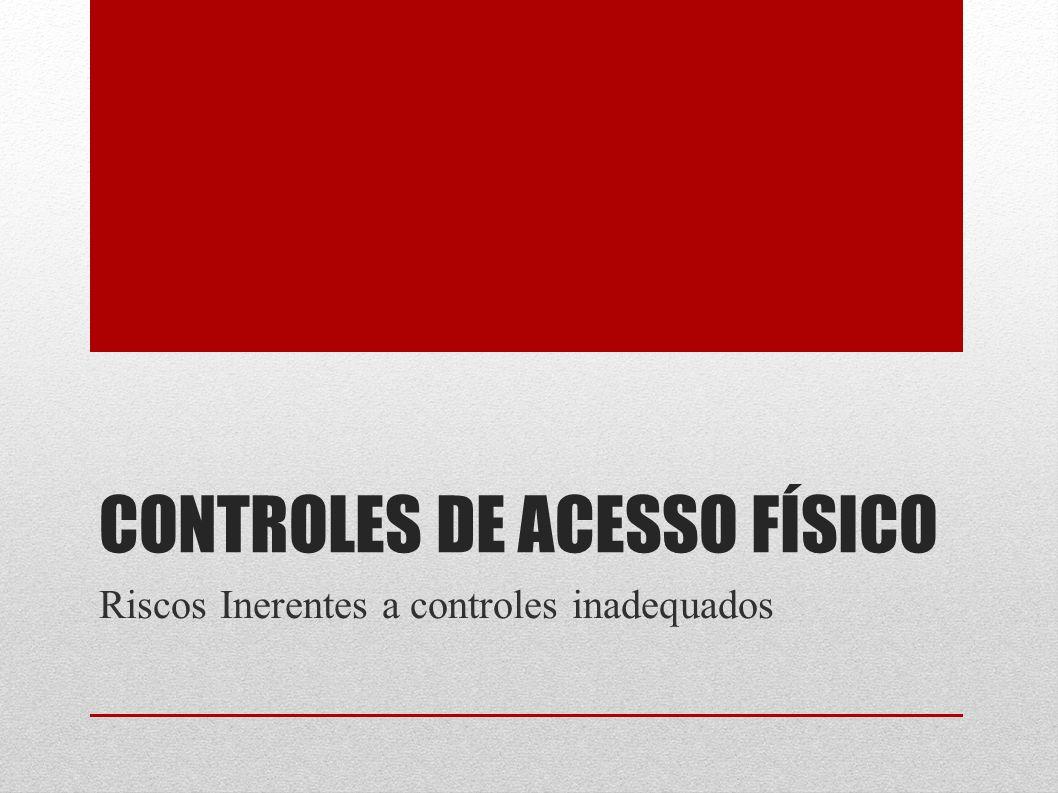CONTROLES DE ACESSO FÍSICO Riscos Inerentes a controles inadequados