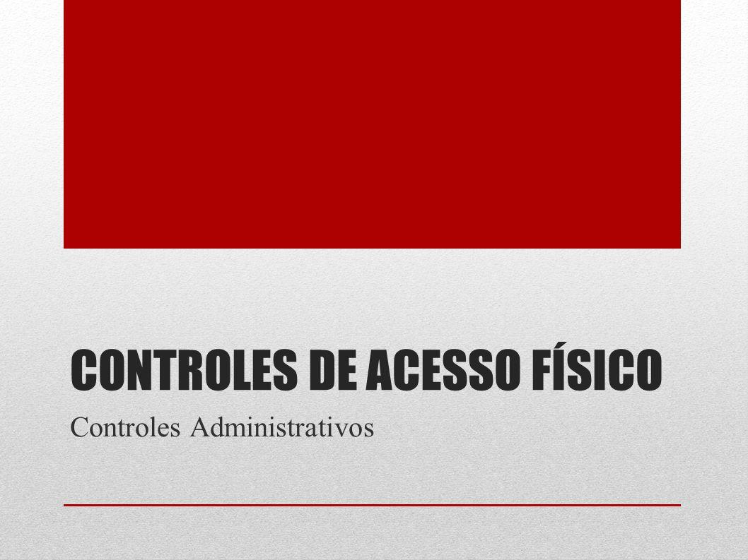 CONTROLES DE ACESSO FÍSICO Controles Administrativos