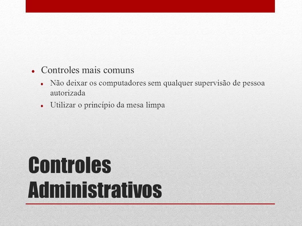 Controles Administrativos Controles mais comuns Não deixar os computadores sem qualquer supervisão de pessoa autorizada Utilizar o princípio da mesa l