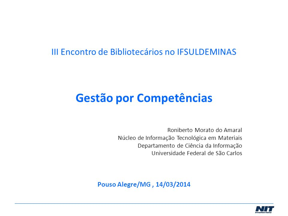 III Encontro de Bibliotecários no IFSULDEMINAS Gestão por Competências Roniberto Morato do Amaral Núcleo de Informação Tecnológica em Materiais Depart
