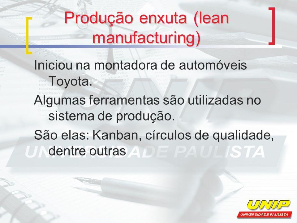 Produção enxuta (lean manufacturing) Iniciou na montadora de automóveis Toyota. Algumas ferramentas são utilizadas no sistema de produção. São elas: K
