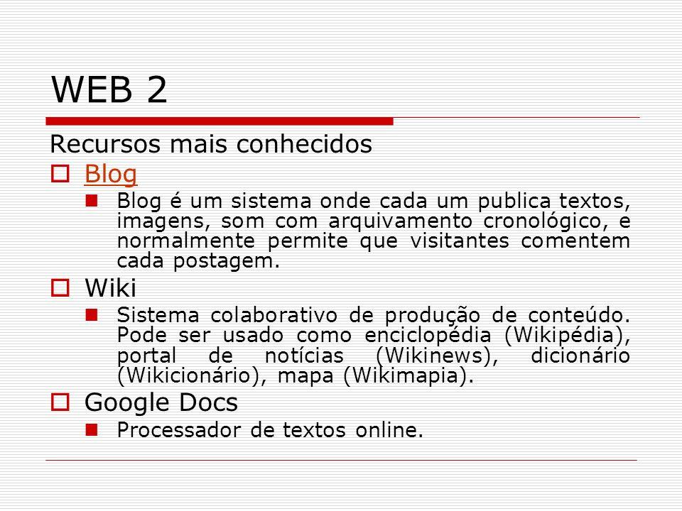 WEB 2 Recursos mais conhecidos Blog Blog é um sistema onde cada um publica textos, imagens, som com arquivamento cronológico, e normalmente permite qu