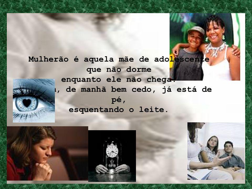Mulherão é aquela mãe de adolescente que não dorme enquanto ele não chega. É quem, de manhã bem cedo, já está de pé, esquentando o leite.