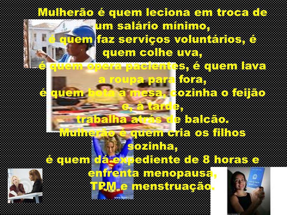 Mulherão é quem leciona em troca de um salário mínimo, é quem faz serviços voluntários, é quem colhe uva, é quem opera pacientes, é quem lava a roupa