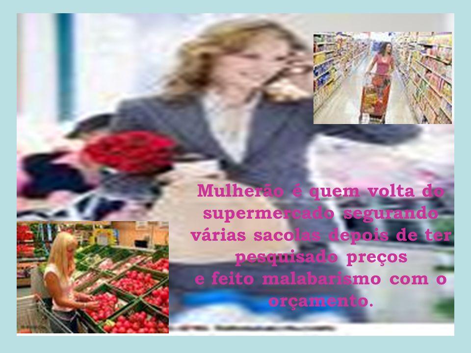 Mulherão é quem volta do supermercado segurando várias sacolas depois de ter pesquisado preços e feito malabarismo com o orçamento.