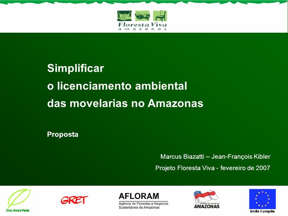 Simplificar o licenciamento ambiental das movelarias no Amazonas Proposta Marcus Biazatti – Jean-François Kibler Projeto Floresta Viva - fevereiro de