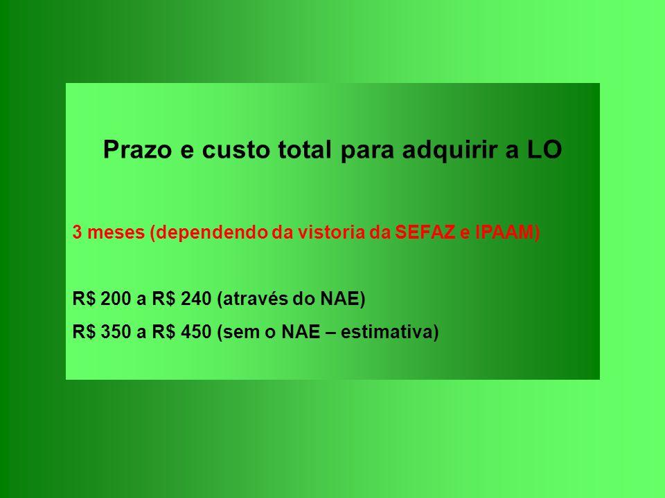 Prazo e custo total para adquirir a LO 3 meses (dependendo da vistoria da SEFAZ e IPAAM) R$ 200 a R$ 240 (através do NAE) R$ 350 a R$ 450 (sem o NAE –