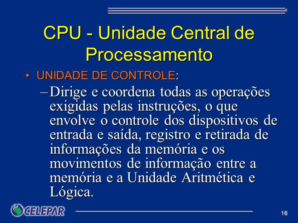 16 CPU - Unidade Central de Processamento UNIDADE DE CONTROLE:UNIDADE DE CONTROLE: –Dirige e coordena todas as operações exigidas pelas instruções, o