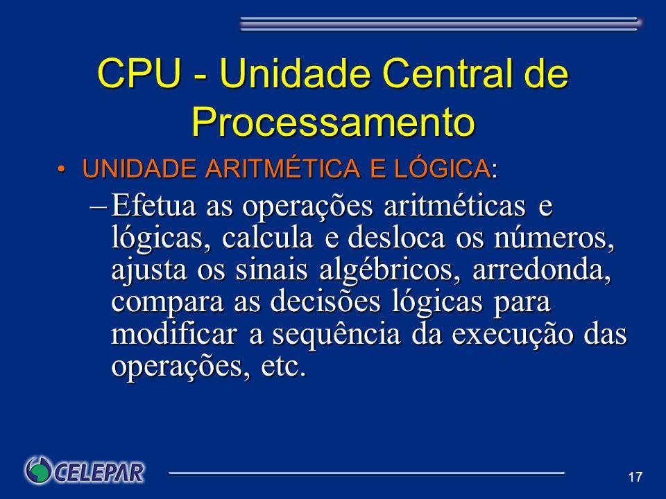 17 CPU - Unidade Central de Processamento UNIDADE ARITMÉTICA E LÓGICA:UNIDADE ARITMÉTICA E LÓGICA: –Efetua as operações aritméticas e lógicas, calcula