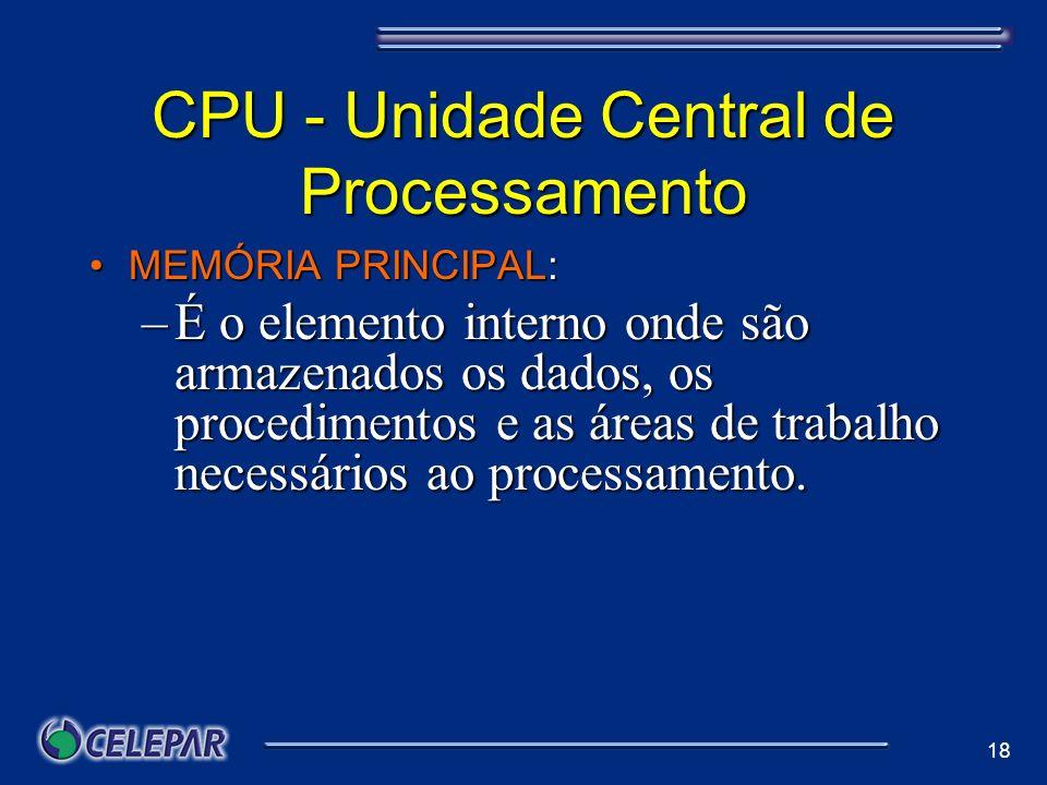18 CPU - Unidade Central de Processamento MEMÓRIA PRINCIPAL:MEMÓRIA PRINCIPAL: –É o elemento interno onde são armazenados os dados, os procedimentos e