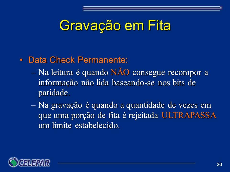 26 Gravação em Fita Data Check Permanente:Data Check Permanente: –Na leitura é quando NÃO consegue recompor a informação não lida baseando-se nos bits