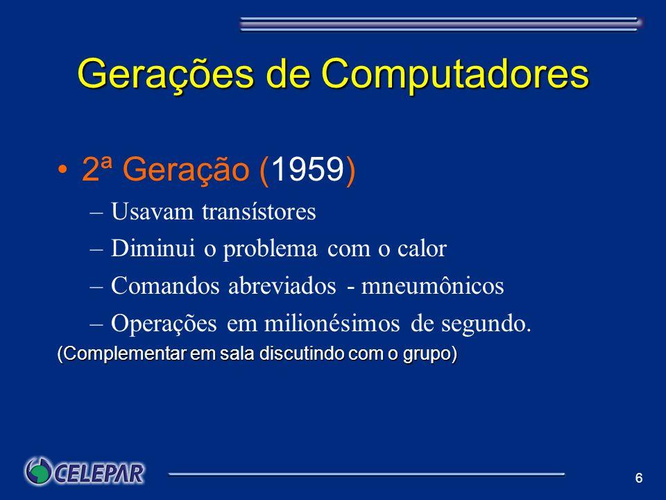 6 Gerações de Computadores 2ª Geração (1959) –Usavam transístores –Diminui o problema com o calor –Comandos abreviados - mneumônicos –Operações em mil
