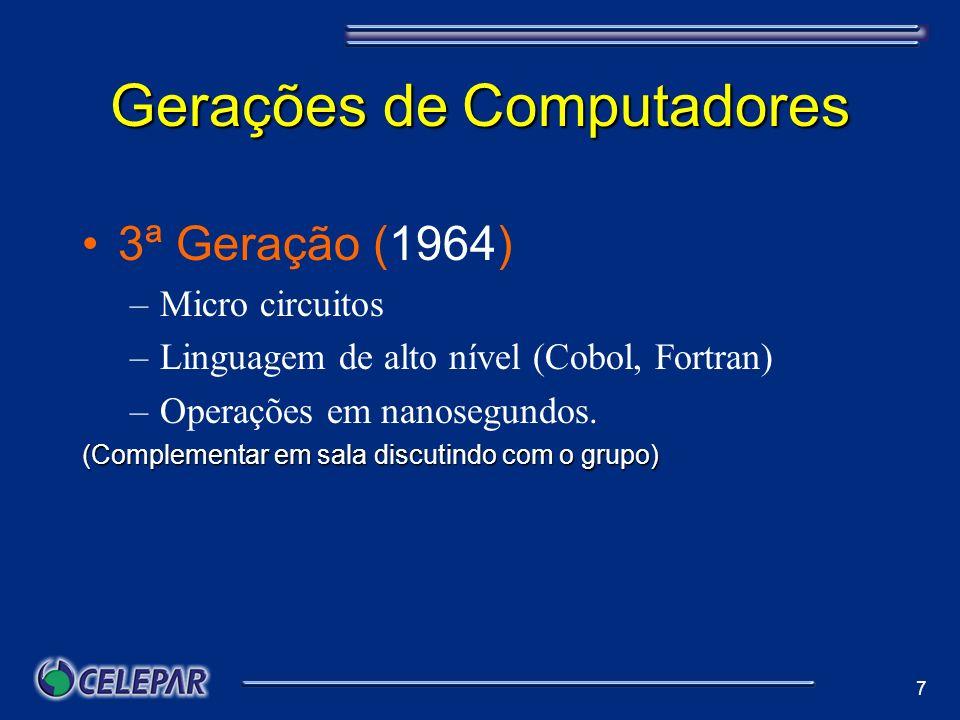 7 Gerações de Computadores 3ª Geração (1964) –Micro circuitos –Linguagem de alto nível (Cobol, Fortran) –Operações em nanosegundos. (Complementar em s
