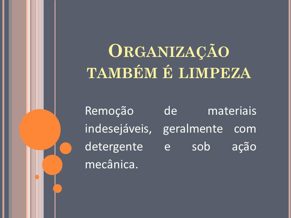O RGANIZAÇÃO TAMBÉM É LIMPEZA Remoção de materiais indesejáveis, geralmente com detergente e sob ação mecânica.