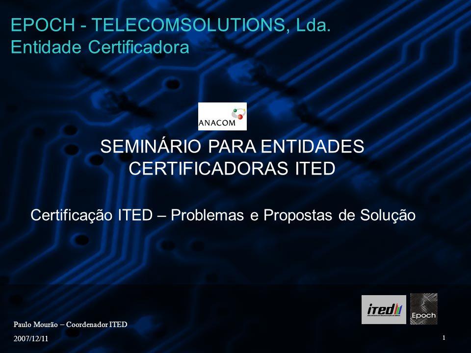 1 SEMINÁRIO PARA ENTIDADES CERTIFICADORAS ITED Certificação ITED – Problemas e Propostas de Solução Paulo Mourão – Coordenador ITED 2007/12/11 EPOCH -