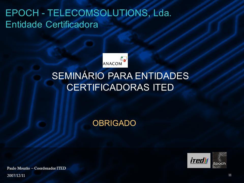 11 SEMINÁRIO PARA ENTIDADES CERTIFICADORAS ITED OBRIGADO Paulo Mourão – Coordenador ITED 2007/12/11 EPOCH - TELECOMSOLUTIONS, Lda. Entidade Certificad
