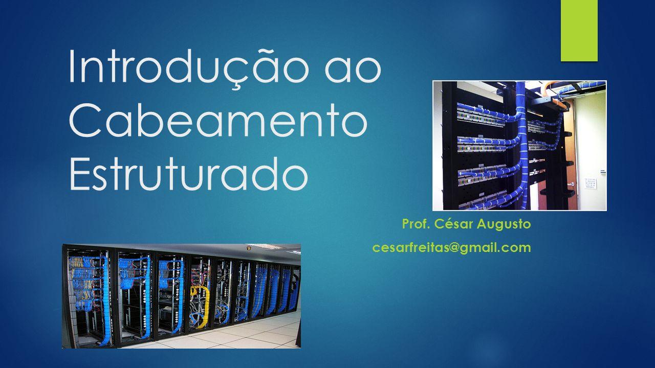 Introdução ao Cabeamento Estruturado Prof. César Augusto cesarfreitas@gmail.com