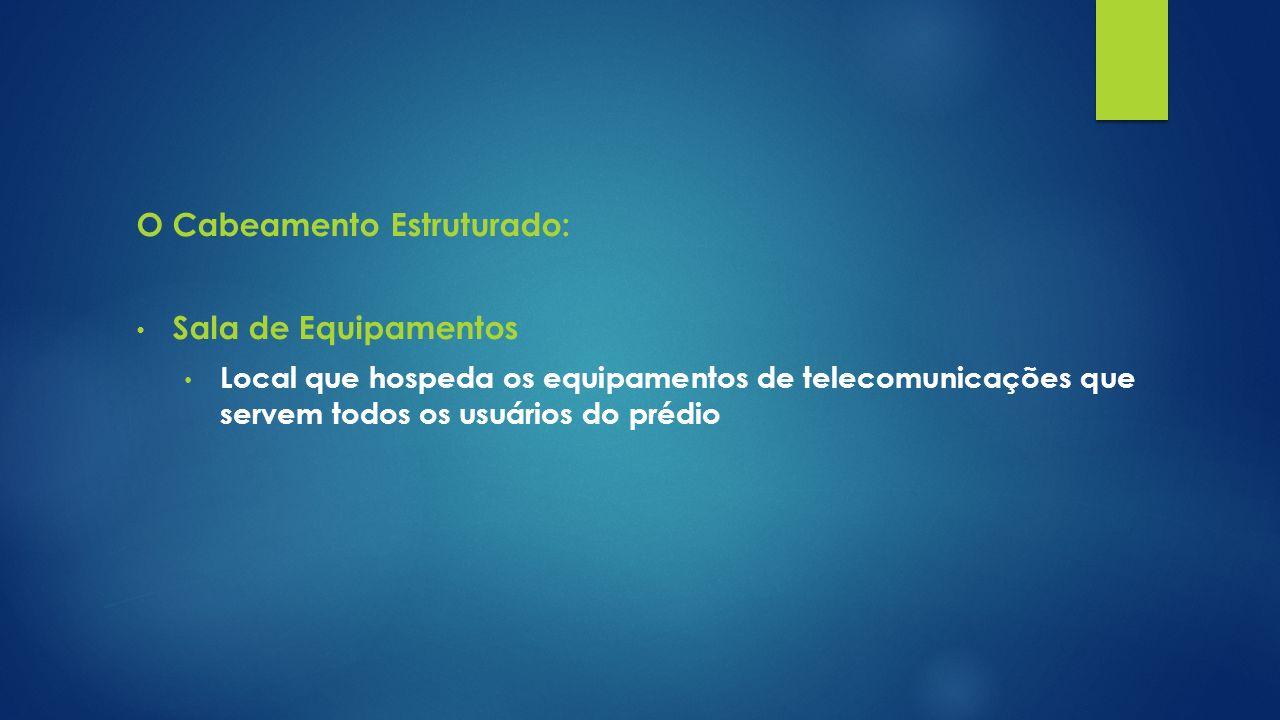 O Cabeamento Estruturado: Sala de Equipamentos Local que hospeda os equipamentos de telecomunicações que servem todos os usuários do prédio
