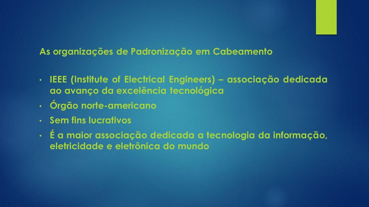 As organizações de Padronização em Cabeamento IEEE (Institute of Electrical Engineers) – associação dedicada ao avanço da excelência tecnológica Órgão
