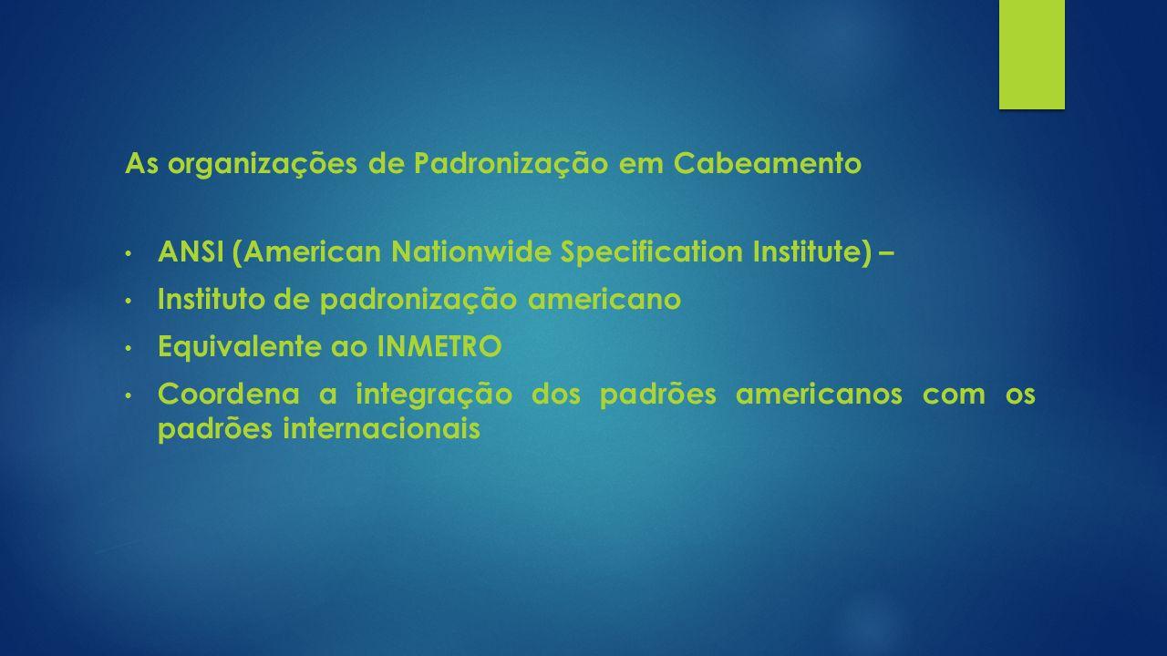 As organizações de Padronização em Cabeamento ANSI (American Nationwide Specification Institute) – Instituto de padronização americano Equivalente ao