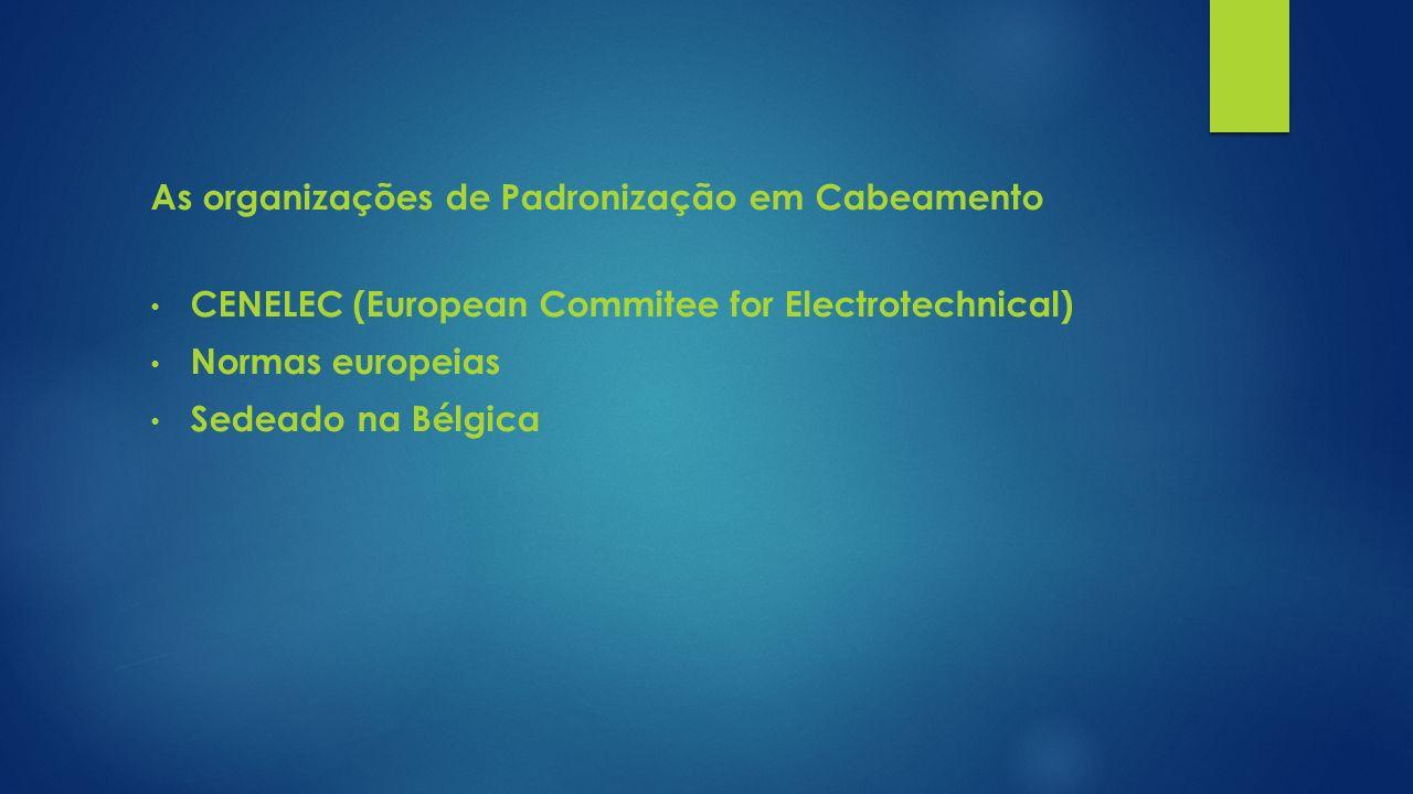 As organizações de Padronização em Cabeamento CENELEC (European Commitee for Electrotechnical) Normas europeias Sedeado na Bélgica