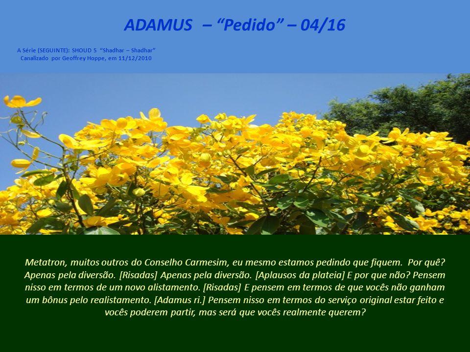 ADAMUS – Pedido – 04/16 A Série (SEGUINTE): SHOUD 5 Shadhar – Shadhar Canalizado por Geoffrey Hoppe, em 11/12/2010 Metatron, muitos outros do Conselho Carmesim, eu mesmo estamos pedindo que fiquem.
