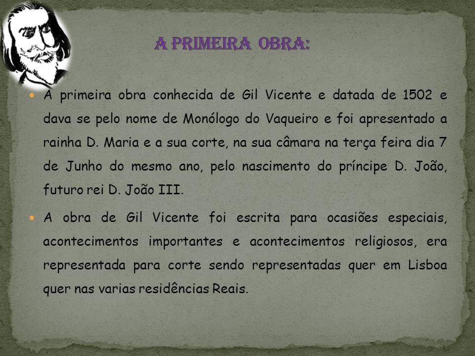A primeira obra conhecida de Gil Vicente e datada de 1502 e dava se pelo nome de Monólogo do Vaqueiro e foi apresentado a rainha D.