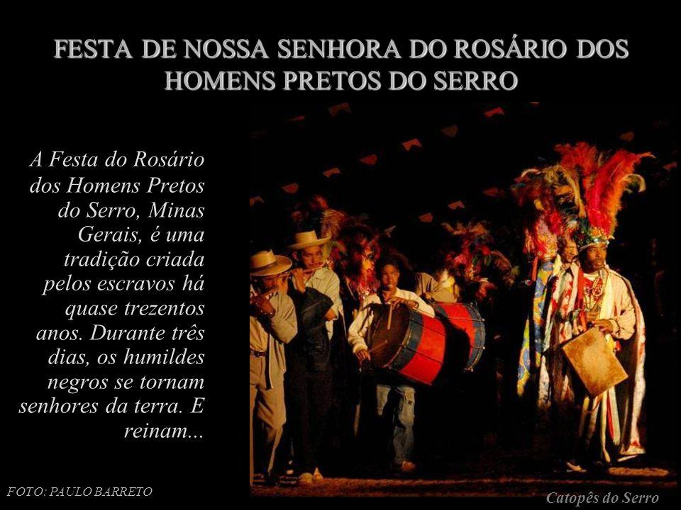 FESTA DE NOSSA SENHORA DO ROSÁRIO DOS HOMENS PRETOS DO SERRO A Festa do Rosário dos Homens Pretos do Serro, Minas Gerais, é uma tradição criada pelos escravos há quase trezentos anos.