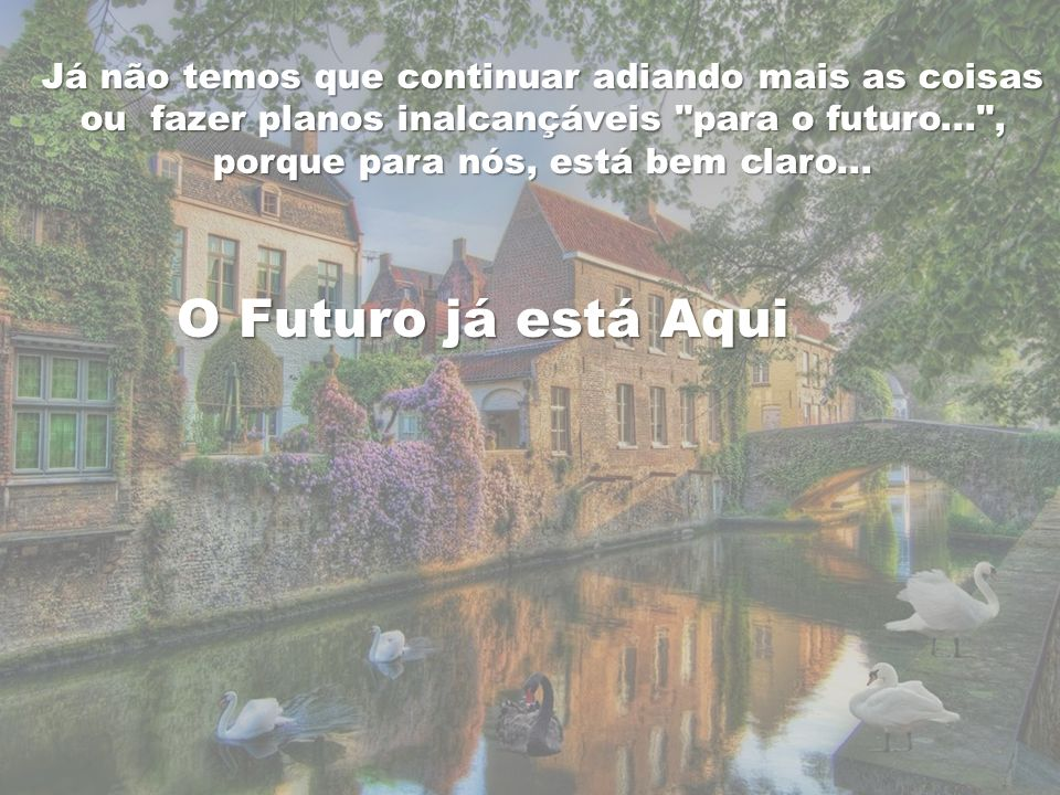 Já não temos que continuar adiando mais as coisas ou fazer planos inalcançáveis para o futuro... , porque para nós, está bem claro...