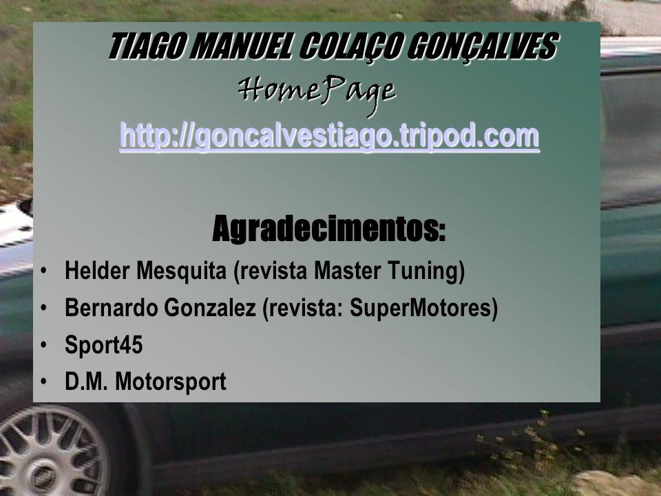 TIAGO MANUEL COLAÇO GONÇALVES HomePage http://goncalvestiago.tripod.com http://goncalvestiago.tripod.com Agradecimentos: Helder Mesquita (revista Master Tuning) Bernardo Gonzalez (revista: SuperMotores) Sport45 D.M.