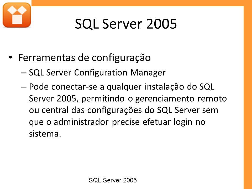 Ferramentas de configuração – SQL Server Configuration Manager – Pode conectar-se a qualquer instalação do SQL Server 2005, permitindo o gerenciamento