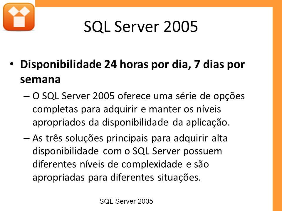 Disponibilidade 24 horas por dia, 7 dias por semana – O SQL Server 2005 oferece uma série de opções completas para adquirir e manter os níveis apropri