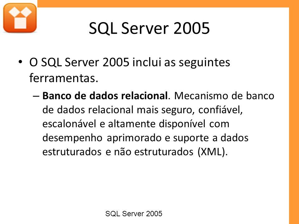 SQL Server 2005 O SQL Server 2005 inclui as seguintes ferramentas. – Banco de dados relacional. Mecanismo de banco de dados relacional mais seguro, co