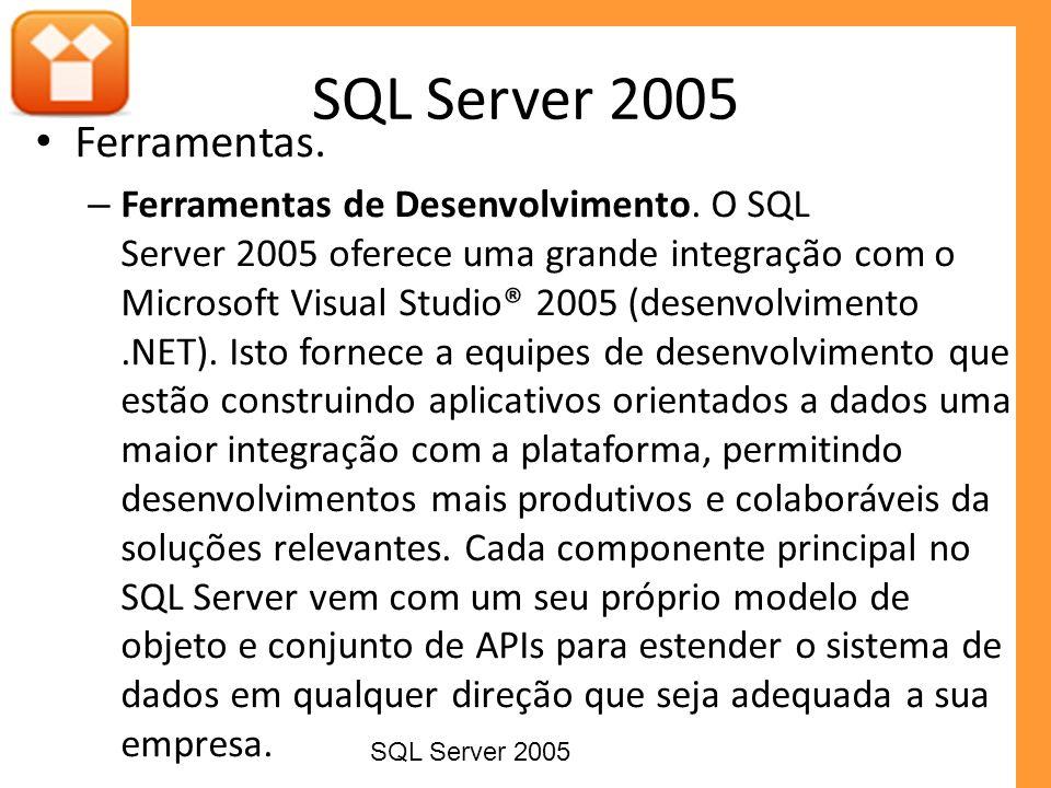Ferramentas. – Ferramentas de Desenvolvimento. O SQL Server 2005 oferece uma grande integração com o Microsoft Visual Studio® 2005 (desenvolvimento.NE