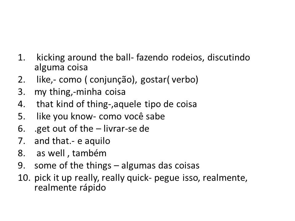 1.kicking around the ball- fazendo rodeios, discutindo alguma coisa 2.