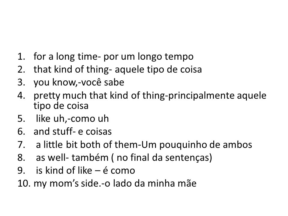 1.for a long time- por um longo tempo 2.that kind of thing- aquele tipo de coisa 3.you know,-você sabe 4.pretty much that kind of thing-principalmente