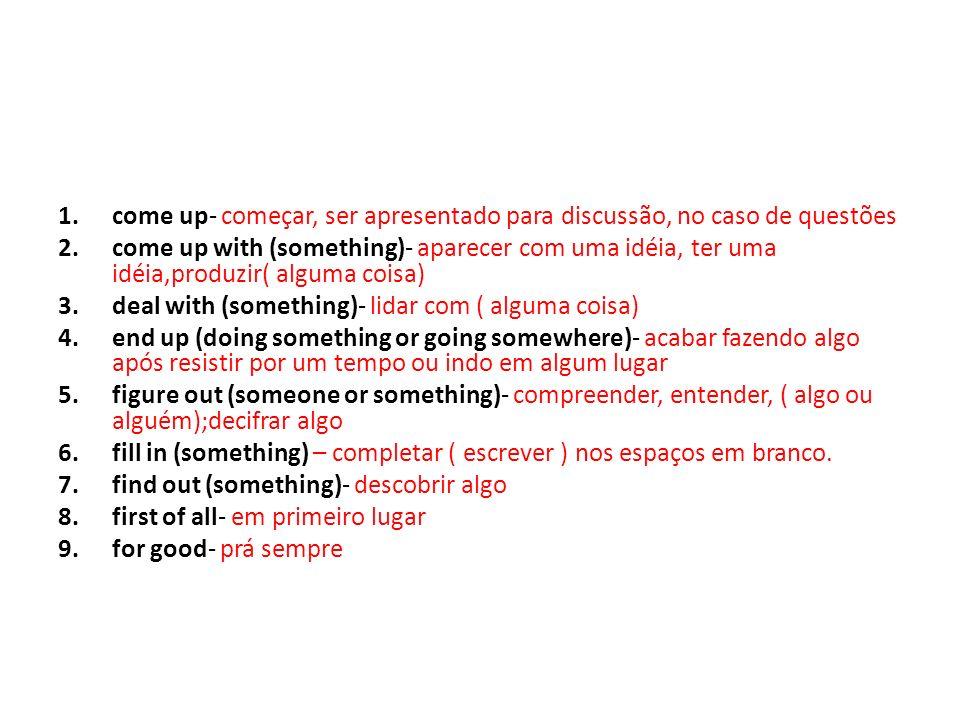 1.for sure- com certeza 2.get back to (something)- retornar à (alguma coisa) 3.get into (something)- interessar-se, tornar-se envolvido em ( alguma coisa) 4.get into (somewhere)- entrar em (algum lugar) 5.get out of (somewhere) – sair, escapar de (algum lugar) 6.get rid of (something)- livrar-se de (algo) 7.get through (something)- completar algo, suceder-se, por exemplo em um teste 8.go ahead- ir em frente 9.go on- continuar 10.go over (something)- examinar, revisar( algo)