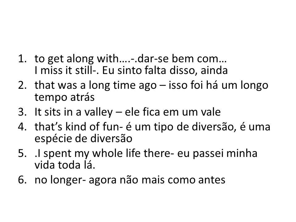 1.to get along with….-.dar-se bem com… I miss it still-.