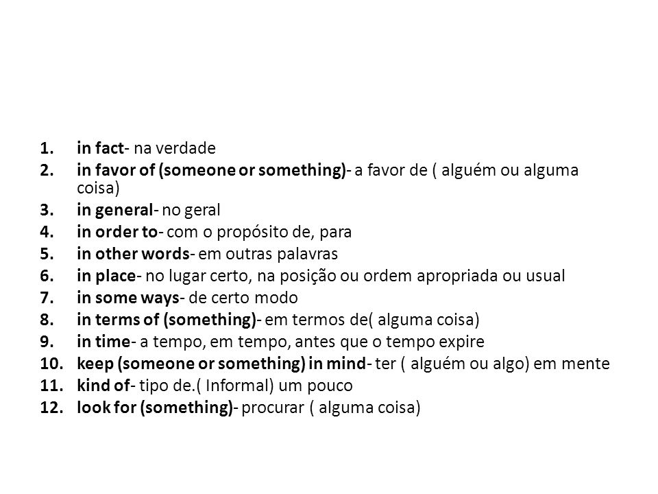 1.in fact- na verdade 2.in favor of (someone or something)- a favor de ( alguém ou alguma coisa) 3.in general- no geral 4.in order to- com o propósito