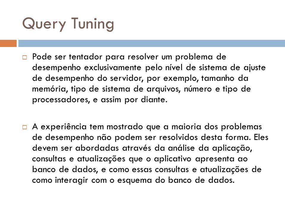 Query Tuning Pode ser tentador para resolver um problema de desempenho exclusivamente pelo nível de sistema de ajuste de desempenho do servidor, por exemplo, tamanho da memória, tipo de sistema de arquivos, número e tipo de processadores, e assim por diante.