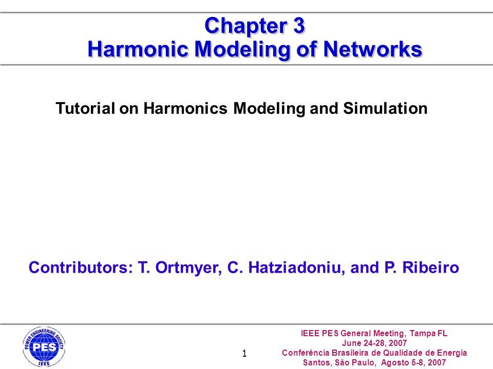 IEEE PES General Meeting, Tampa FL June 24-28, 2007 Conferência Brasileira de Qualidade de Energia Santos, São Paulo, Agosto 5-8, 2007 1 Chapter 3 Harmonic Modeling of Networks Contributors: T.