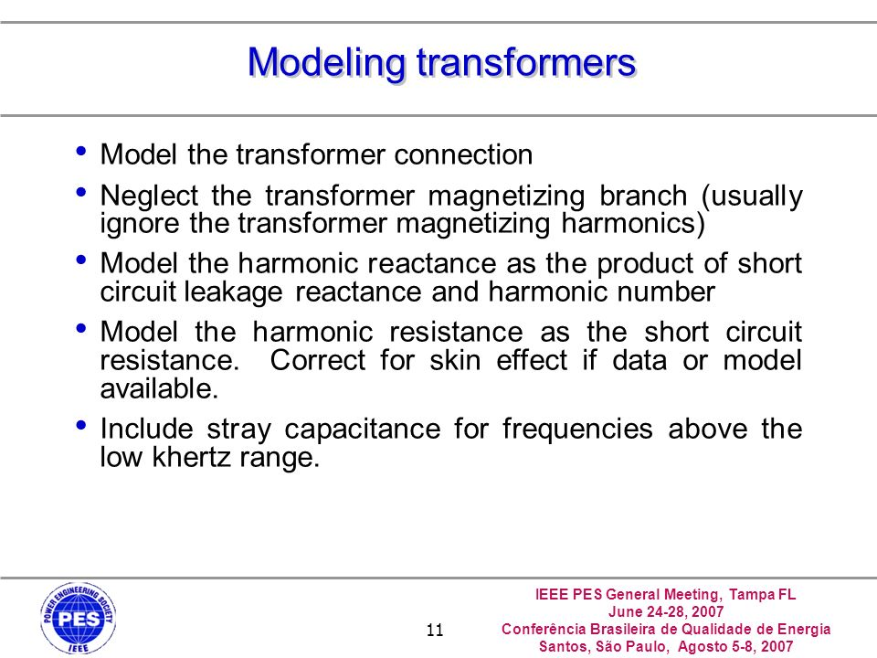IEEE PES General Meeting, Tampa FL June 24-28, 2007 Conferência Brasileira de Qualidade de Energia Santos, São Paulo, Agosto 5-8, 2007 11 Modeling transformers Model the transformer connection Neglect the transformer magnetizing branch (usually ignore the transformer magnetizing harmonics) Model the harmonic reactance as the product of short circuit leakage reactance and harmonic number Model the harmonic resistance as the short circuit resistance.