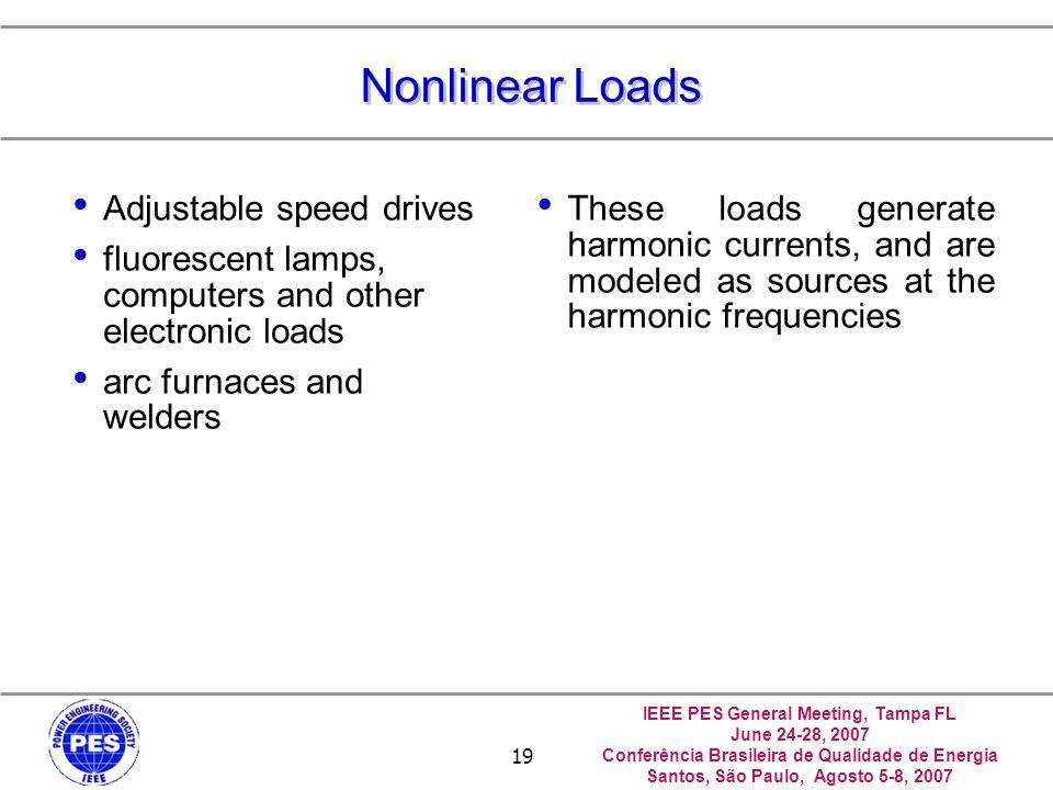 IEEE PES General Meeting, Tampa FL June 24-28, 2007 Conferência Brasileira de Qualidade de Energia Santos, São Paulo, Agosto 5-8, 2007 19 Nonlinear Loads Adjustable speed drives fluorescent lamps, computers and other electronic loads arc furnaces and welders These loads generate harmonic currents, and are modeled as sources at the harmonic frequencies