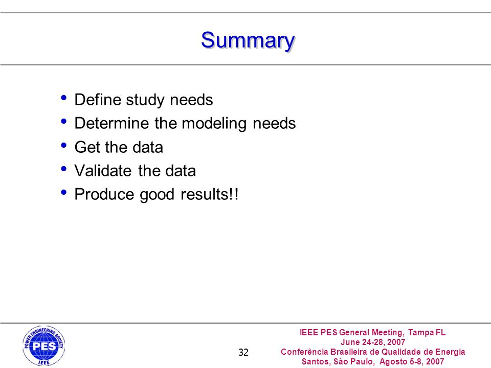 IEEE PES General Meeting, Tampa FL June 24-28, 2007 Conferência Brasileira de Qualidade de Energia Santos, São Paulo, Agosto 5-8, 2007 32 Summary Define study needs Determine the modeling needs Get the data Validate the data Produce good results!!