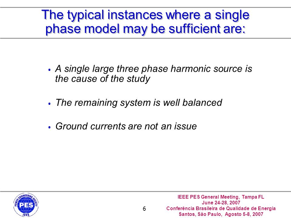 IEEE PES General Meeting, Tampa FL June 24-28, 2007 Conferência Brasileira de Qualidade de Energia Santos, São Paulo, Agosto 5-8, 2007 6 The typical instances where a single phase model may be sufficient are: A single large three phase harmonic source is the cause of the study The remaining system is well balanced Ground currents are not an issue