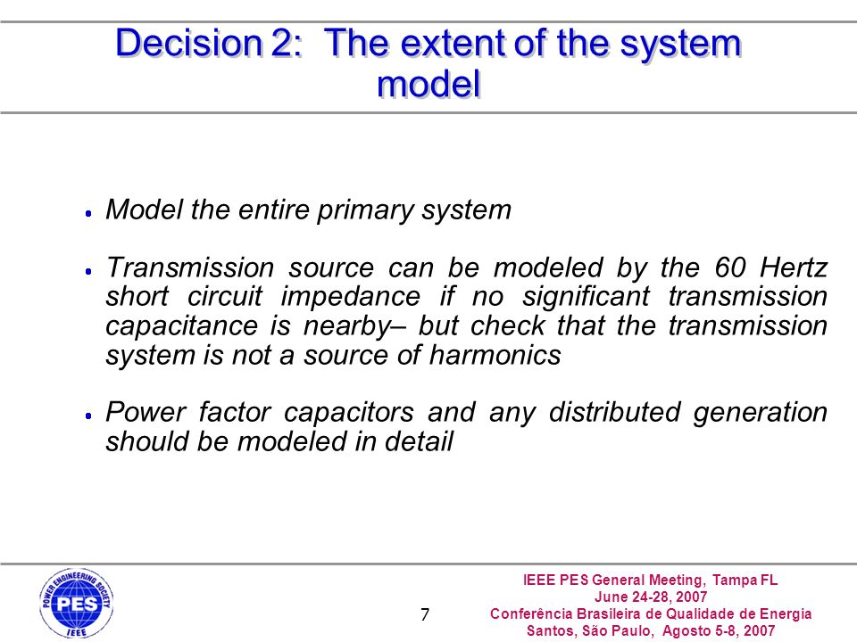 IEEE PES General Meeting, Tampa FL June 24-28, 2007 Conferência Brasileira de Qualidade de Energia Santos, São Paulo, Agosto 5-8, 2007 7 Decision 2: The extent of the system model Model the entire primary system Transmission source can be modeled by the 60 Hertz short circuit impedance if no significant transmission capacitance is nearby– but check that the transmission system is not a source of harmonics Power factor capacitors and any distributed generation should be modeled in detail