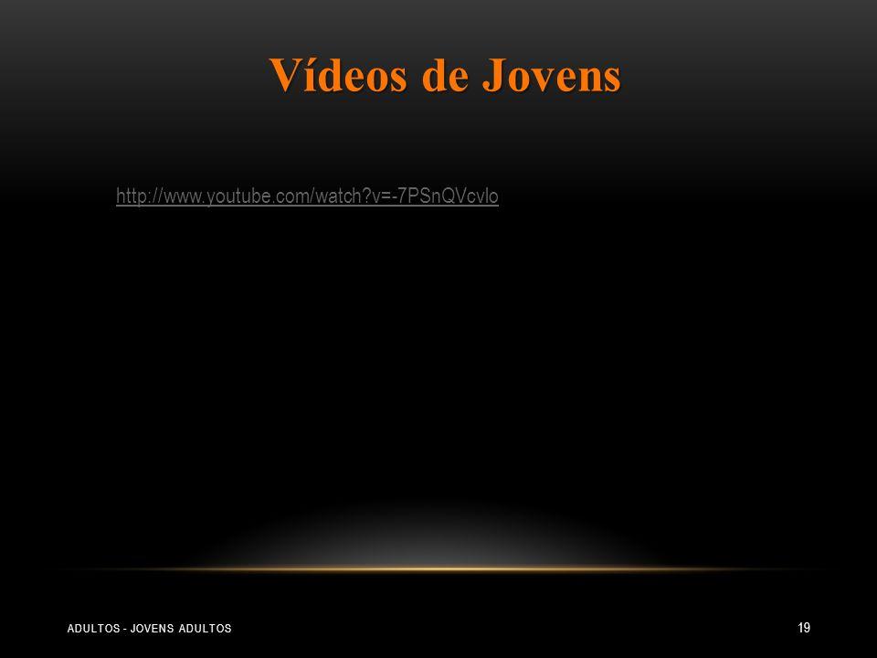 ADULTOS - JOVENS ADULTOS 19 http://www.youtube.com/watch?v=-7PSnQVcvlo Vídeos de Jovens