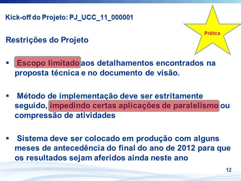 12 Kick-off do Projeto: PJ_UCC_11_000001 Restrições do Projeto Escopo limitado aos detalhamentos encontrados na proposta técnica e no documento de vis
