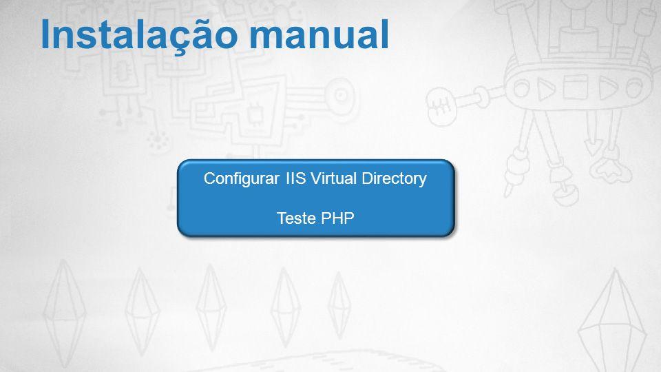 Instalação manual Configurar IIS Virtual Directory Teste PHP Configurar IIS Virtual Directory Teste PHP