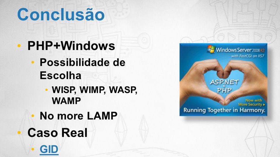 Conclusão PHP+Windows Possibilidade de Escolha WISP, WIMP, WASP, WAMP No more LAMP Caso Real GID